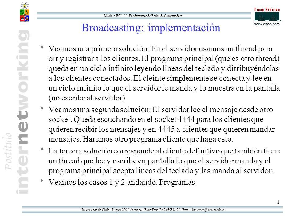 Universidad de Chile - Tupper 2007, Santiago - Fono/Fax: (56 2) 698 8427 - Email: hthiemer @ cec.uchile.cl Módulo ECI - 11: Fundamentos de Redes de Computadores 1 Broadcasting: implementación Veamos una primera solución: En el servidor usamos un thread para oir y registrar a los clientes.