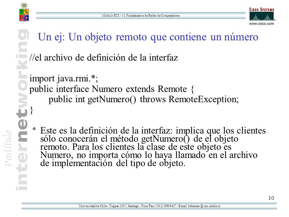 Universidad de Chile - Tupper 2007, Santiago - Fono/Fax: (56 2) 698 8427 - Email: hthiemer @ cec.uchile.cl Módulo ECI - 11: Fundamentos de Redes de Computadores 10 Un ej: Un objeto remoto que contiene un número //el archivo de definición de la interfaz import java.rmi.*; public interface Numero extends Remote { public int getNumero() throws RemoteException; } Este es la definición de la interfaz: implica que los clientes sólo conocerán el método getNumero() de el objeto remoto.