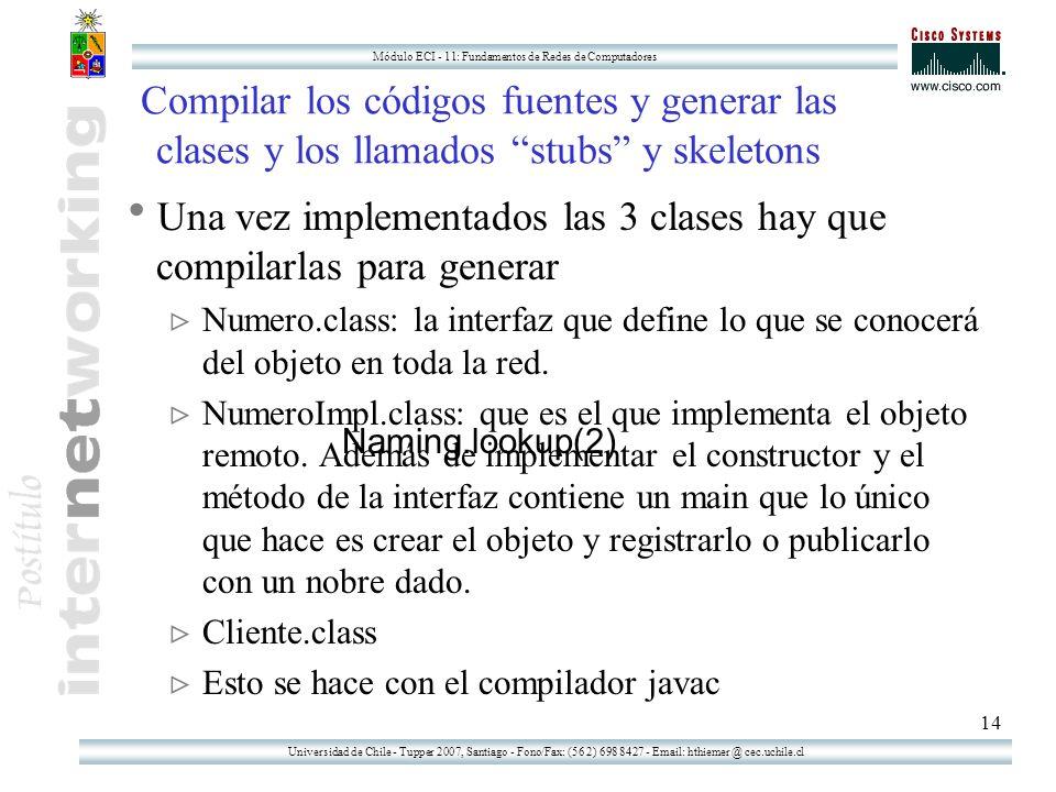 Universidad de Chile - Tupper 2007, Santiago - Fono/Fax: (56 2) 698 8427 - Email: hthiemer @ cec.uchile.cl Módulo ECI - 11: Fundamentos de Redes de Computadores 14 Compilar los códigos fuentes y generar las clases y los llamados stubs y skeletons Una vez implementados las 3 clases hay que compilarlas para generar Numero.class: la interfaz que define lo que se conocerá del objeto en toda la red.
