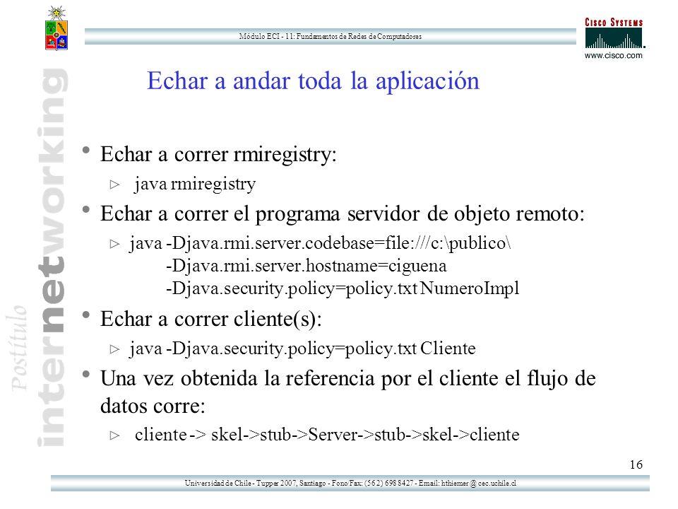 Universidad de Chile - Tupper 2007, Santiago - Fono/Fax: (56 2) 698 8427 - Email: hthiemer @ cec.uchile.cl Módulo ECI - 11: Fundamentos de Redes de Computadores 16 Echar a andar toda la aplicación Echar a correr rmiregistry: java rmiregistry Echar a correr el programa servidor de objeto remoto: java -Djava.rmi.server.codebase=file:///c:\publico\ -Djava.rmi.server.hostname=ciguena -Djava.security.policy=policy.txt NumeroImpl Echar a correr cliente(s): java -Djava.security.policy=policy.txt Cliente Una vez obtenida la referencia por el cliente el flujo de datos corre: cliente -> skel->stub->Server->stub->skel->cliente