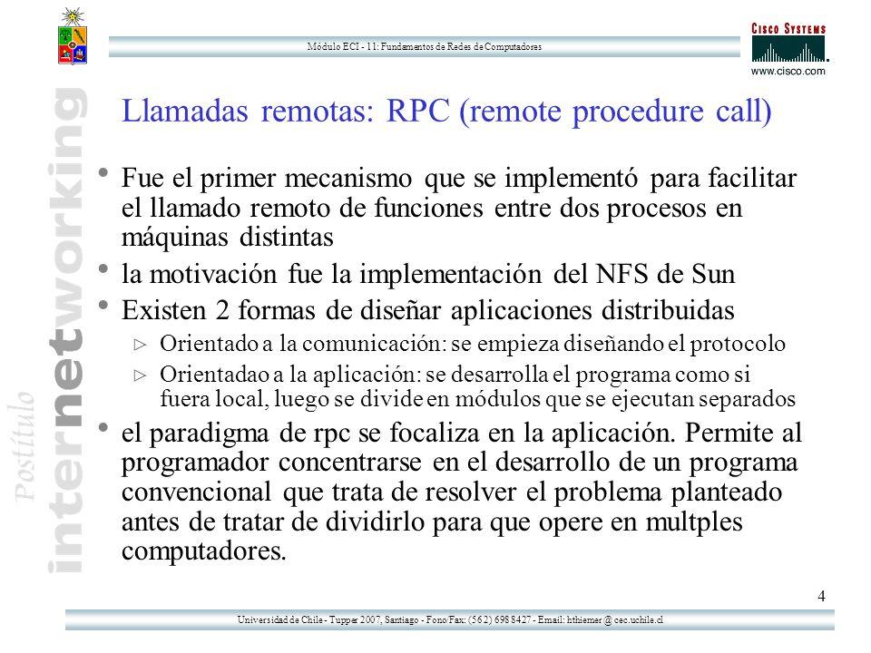 Universidad de Chile - Tupper 2007, Santiago - Fono/Fax: (56 2) 698 8427 - Email: hthiemer @ cec.uchile.cl Módulo ECI - 11: Fundamentos de Redes de Computadores 4 Llamadas remotas: RPC (remote procedure call) Fue el primer mecanismo que se implementó para facilitar el llamado remoto de funciones entre dos procesos en máquinas distintas la motivación fue la implementación del NFS de Sun Existen 2 formas de diseñar aplicaciones distribuidas Orientado a la comunicación: se empieza diseñando el protocolo Orientadao a la aplicación: se desarrolla el programa como si fuera local, luego se divide en módulos que se ejecutan separados el paradigma de rpc se focaliza en la aplicación.