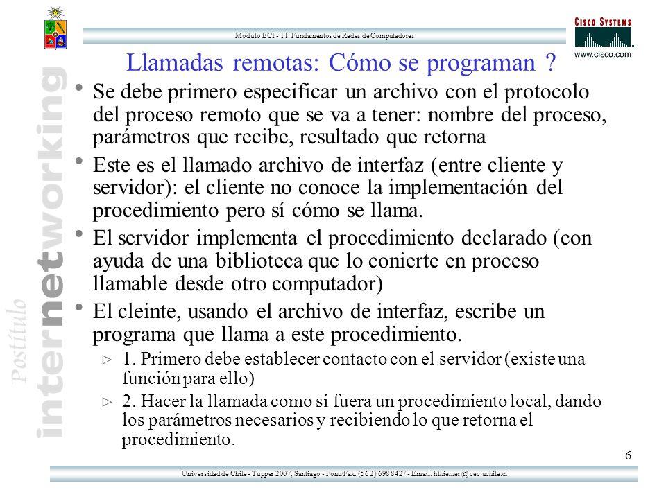 Universidad de Chile - Tupper 2007, Santiago - Fono/Fax: (56 2) 698 8427 - Email: hthiemer @ cec.uchile.cl Módulo ECI - 11: Fundamentos de Redes de Computadores 7 Objetos Remotos en JAVA La tecnología RMI (Remote Method Invocation) permite a un programa corriendo en una máquina virtual de java (un intérprete) invocar el método de un objeto localizado en otra máquina virtual de java (ubicada en cualquier parte de la red TCP/IP que se pueda acceder desde el lugar) Normalmente se tiende a ver aplicaciones que usan RMI como aplicaciones de cliente servidor.