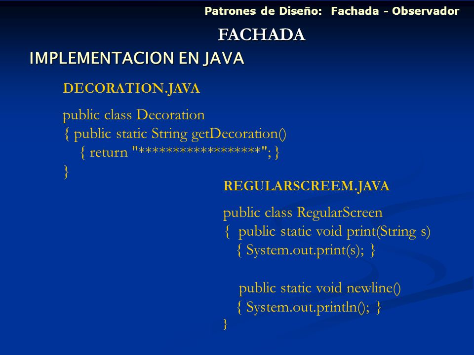 Patrones de Diseño: Fachada - Observador FACHADA DECORATION.JAVA public class Decoration { public static String getDecoration() { return ****************** ; } } REGULARSCREEM.JAVA public class RegularScreen { public static void print(String s) { System.out.print(s); } public static void newline() { System.out.println(); } } IMPLEMENTACION EN JAVA