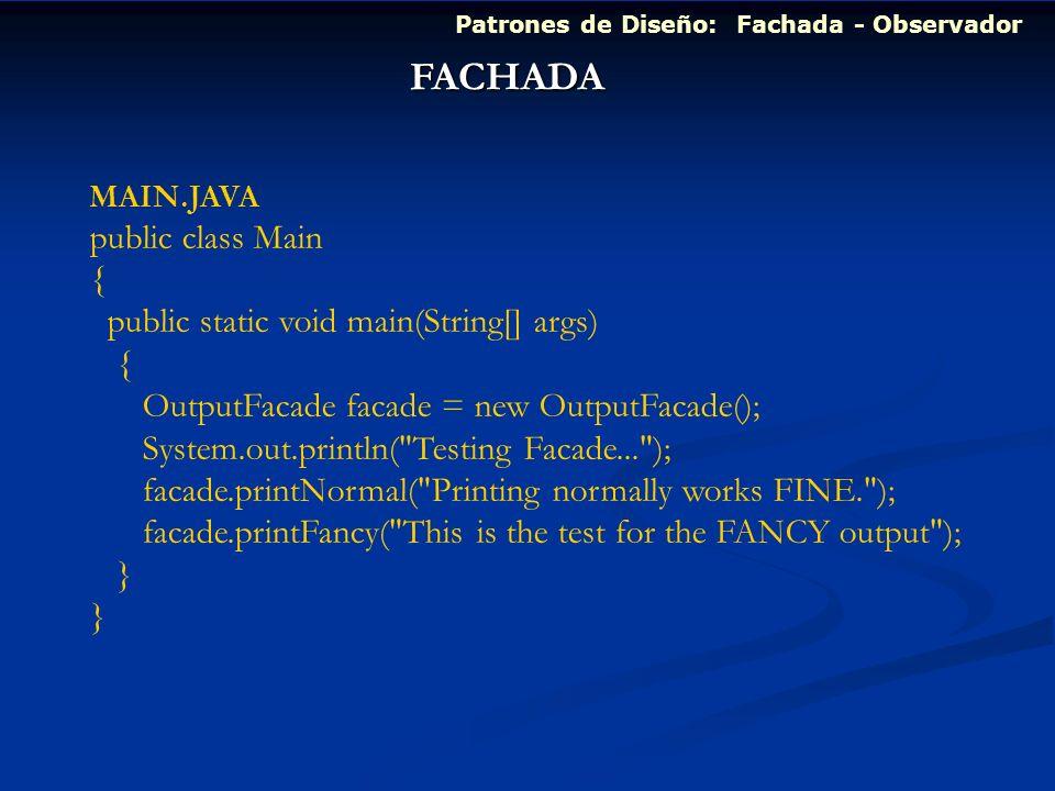 Patrones de Diseño: Fachada - Observador FACHADA MAIN.JAVA public class Main { public static void main(String[] args) { OutputFacade facade = new Outp