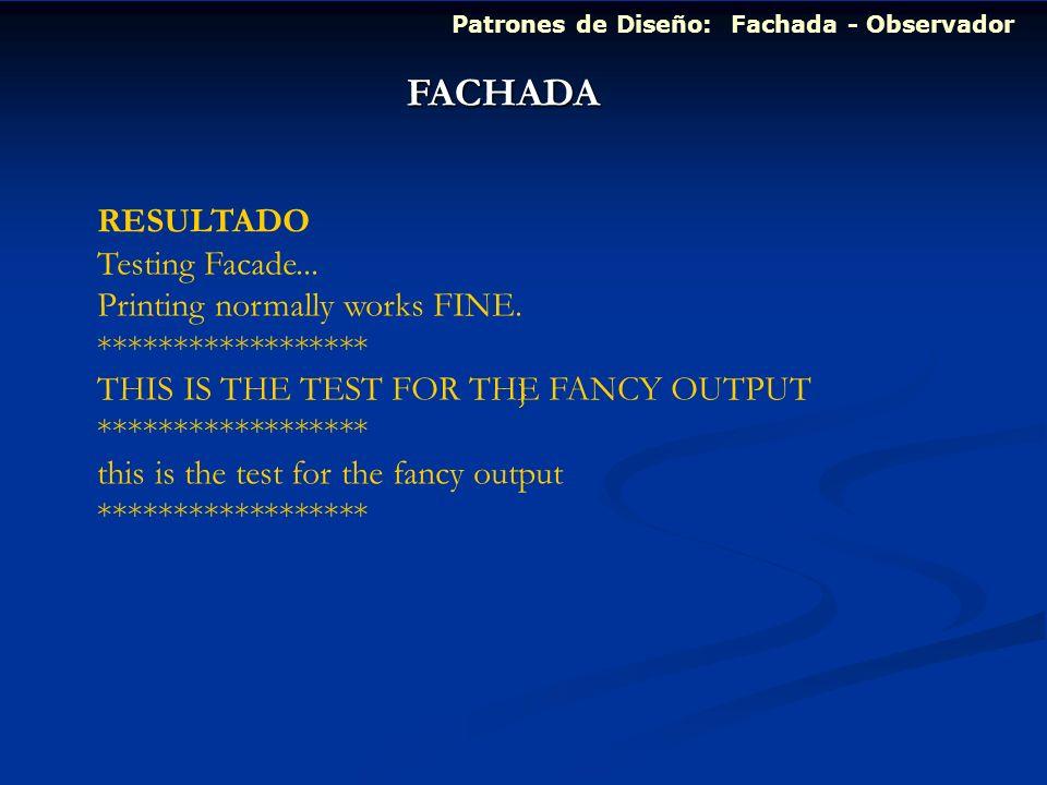 Patrones de Diseño: Fachada - Observador FACHADA RESULTADO Testing Facade... Printing normally works FINE. ****************** THIS IS THE TEST FOR THE