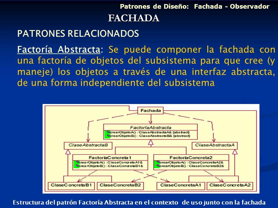 Patrones de Diseño: Fachada - Observador PATRONES RELACIONADOS Factoría Abstracta: Se puede componer la fachada con una factoría de objetos del subsis