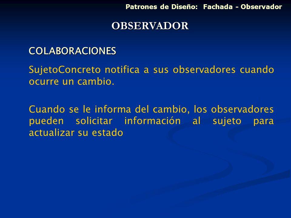 COLABORACIONES SujetoConcreto notifica a sus observadores cuando ocurre un cambio. Cuando se le informa del cambio, los observadores pueden solicitar
