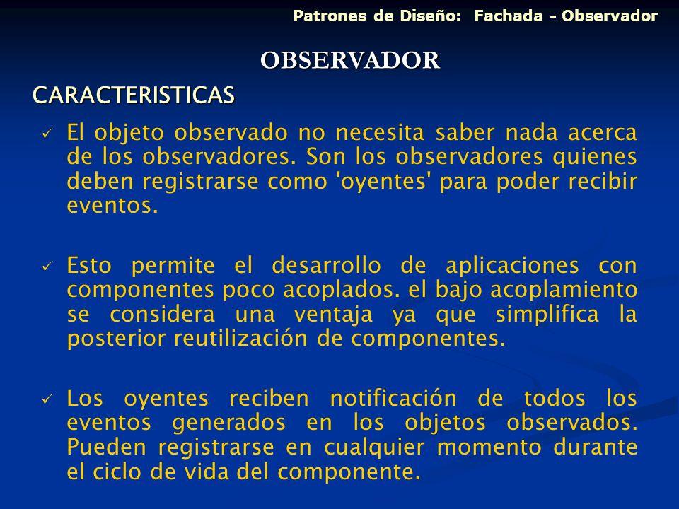 CARACTERISTICAS El objeto observado no necesita saber nada acerca de los observadores. Son los observadores quienes deben registrarse como 'oyentes' p