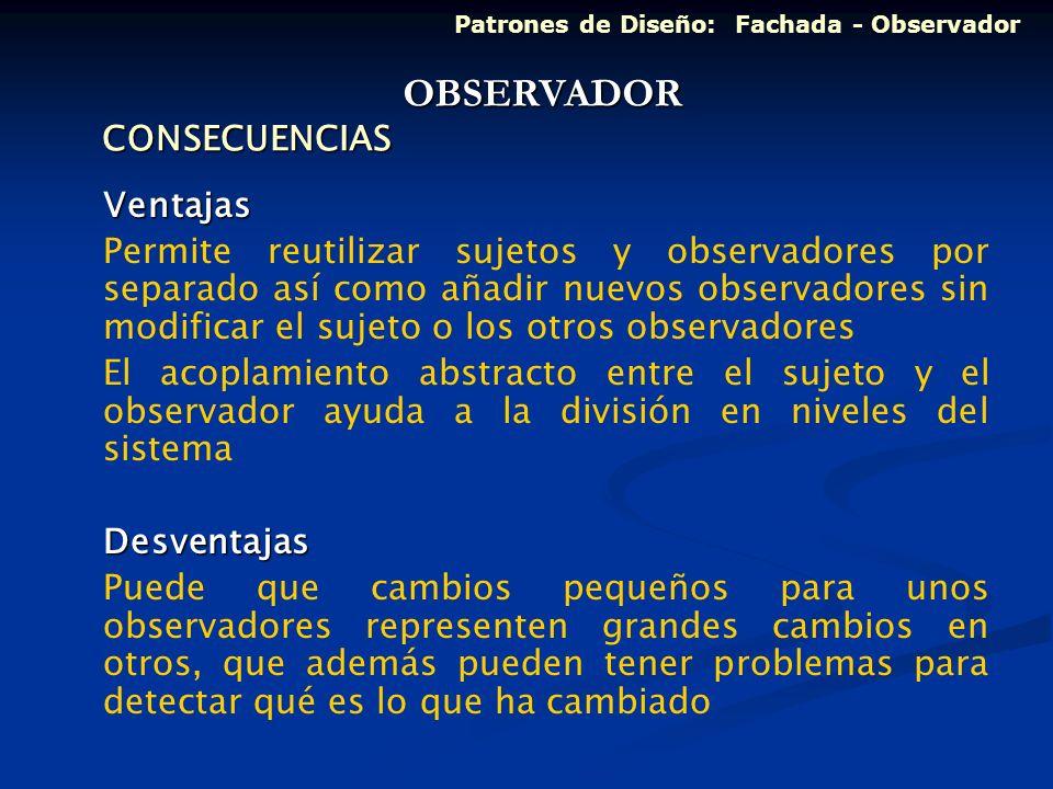 CONSECUENCIAS Ventajas Permite reutilizar sujetos y observadores por separado así como añadir nuevos observadores sin modificar el sujeto o los otros