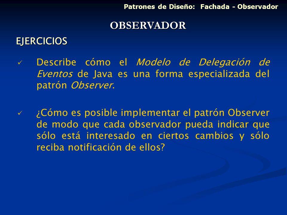 EJERCICIOS Describe cómo el Modelo de Delegación de Eventos de Java es una forma especializada del patrón Observer. ¿Cómo es posible implementar el pa