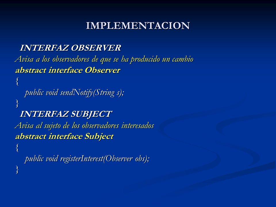 IMPLEMENTACION INTERFAZ OBSERVER INTERFAZ OBSERVER Avisa a los observadores de que se ha producido un cambio abstract interface Observer { public void