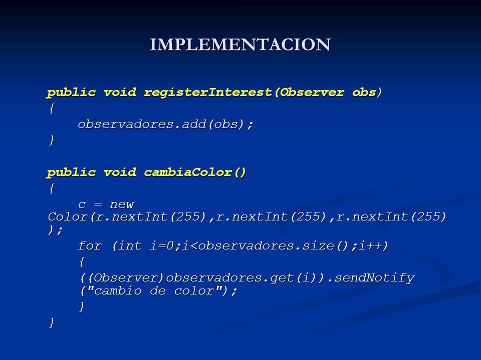 IMPLEMENTACION public void registerInterest(Observer obs) {observadores.add(obs);} public void cambiaColor() { c = new Color(r.nextInt(255),r.nextInt(255),r.nextInt(255) ); for (int i=0;i<observadores.size();i++) { ((Observer)observadores.get(i)).sendNotify ( cambio de color ); }}