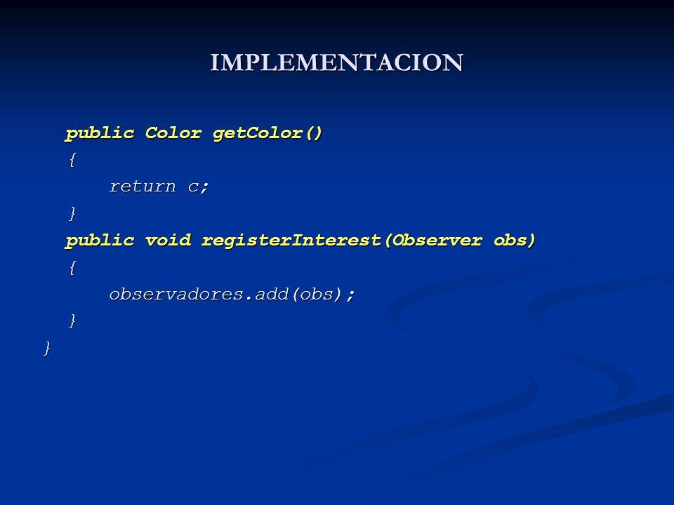 IMPLEMENTACION public Color getColor() { return c; } public void registerInterest(Observer obs) {observadores.add(obs);}}