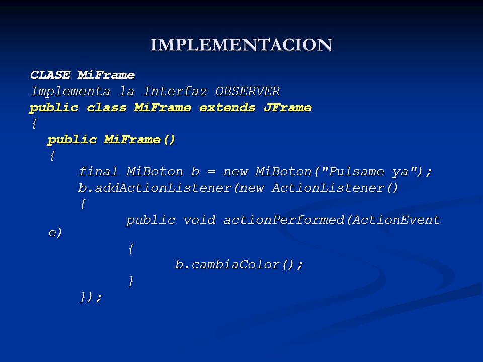 IMPLEMENTACION CLASE MiFrame Implementa la Interfaz OBSERVER public class MiFrame extends JFrame { public MiFrame() { final MiBoton b = new MiBoton(