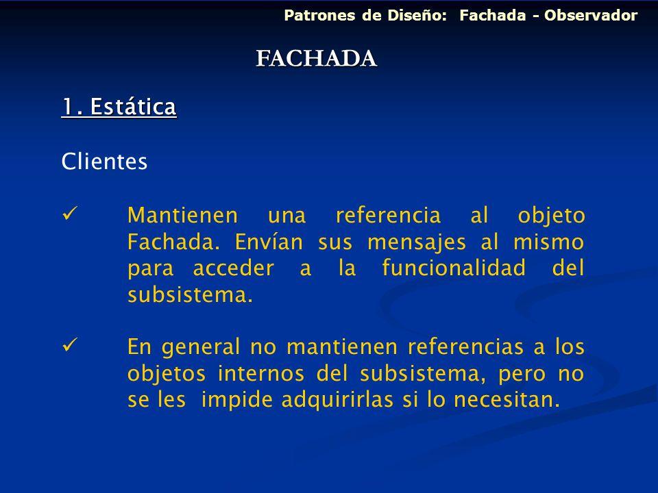 Patrones de Diseño: Fachada - Observador 1. Estática Clientes Mantienen una referencia al objeto Fachada. Envían sus mensajes al mismo para acceder a