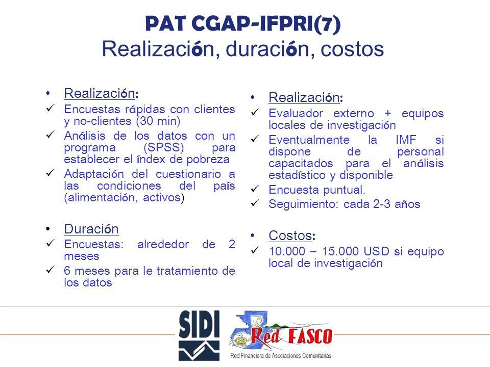 SOLIDARITE INTERNATIONALE POUR LE DEVELOPPEMENT ET LINVESTISSEMENT PAT CGAP-IFPRI(7) Realizaci ó n, duraci ó n, costos Realizaci ó n : Encuestas r á pidas con clientes y no-clientes (30 min) An á lisis de los datos con un programa (SPSS) para establecer el í ndex de pobreza Adaptaci ó n del cuestionario a las condiciones del pa í s (alimentaci ó n, activos) Duraci ó n Encuestas: alrededor de 2 meses 6 meses para le tratamiento de los datos Realizaci ó n : Evaluador externo + equipos locales de investigaci ó n Eventualmente la IMF si dispone de personal capacitados para el an á lisis estad í stico y disponible Encuesta puntual.