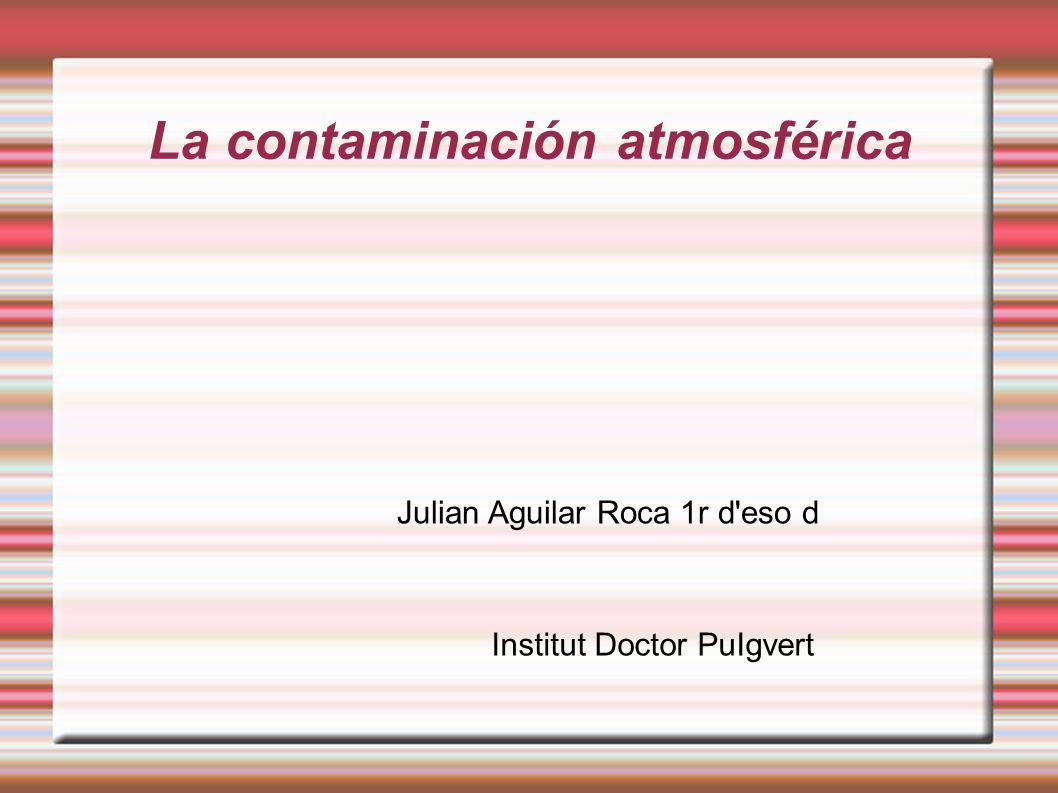 La contaminación atmosférica Julian Aguilar Roca 1r d eso d Institut Doctor PuIgvert