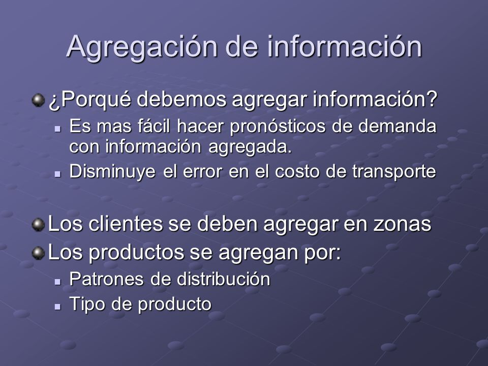 Agregación de información ¿Porqué debemos agregar información? Es mas fácil hacer pronósticos de demanda con información agregada. Es mas fácil hacer