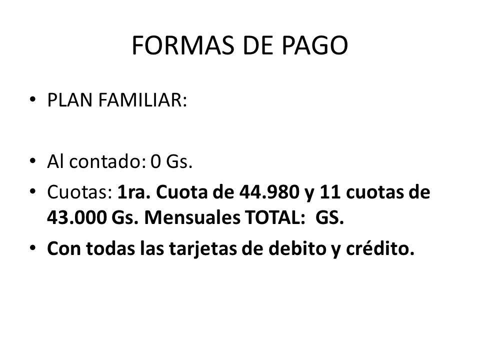 FORMAS DE PAGO PLAN FAMILIAR: Al contado: 0 Gs. Cuotas: 1ra. Cuota de 44.980 y 11 cuotas de 43.000 Gs. Mensuales TOTAL: GS. Con todas las tarjetas de