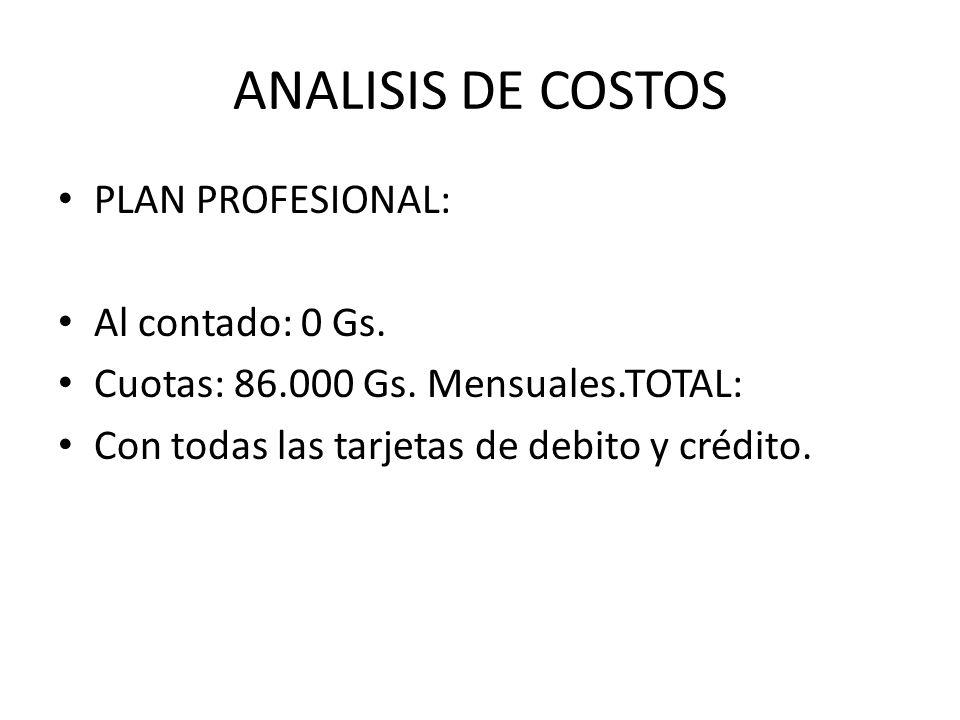 ANALISIS DE COSTOS PLAN PROFESIONAL: Al contado: 0 Gs. Cuotas: 86.000 Gs. Mensuales.TOTAL: Con todas las tarjetas de debito y crédito.