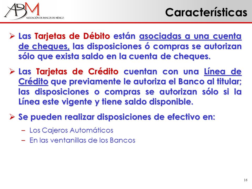 16 Características Las Tarjetas de Débito están asociadas a una cuenta de cheques, las disposiciones ó compras se autorizan sólo que exista saldo en l