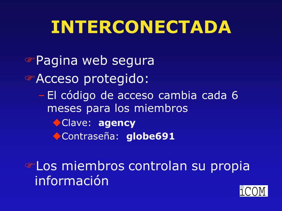 INTERCONECTADA FPagina web segura FAcceso protegido: –El código de acceso cambia cada 6 meses para los miembros uClave: agency uContraseña: globe691 FLos miembros controlan su propia información