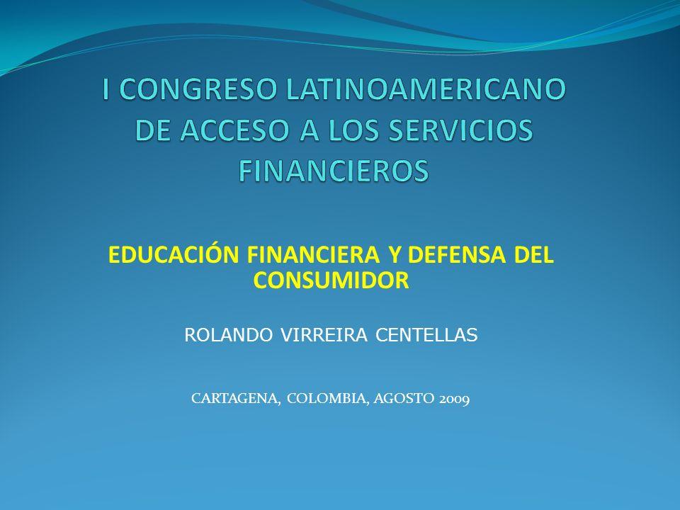 EDUCACIÓN FINANCIERA Y DEFENSA DEL CONSUMIDOR ROLANDO VIRREIRA CENTELLAS CARTAGENA, COLOMBIA, AGOSTO 2009