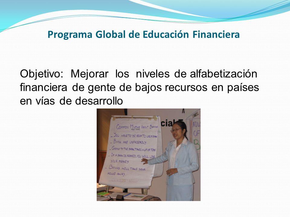 Programa Global de Educación Financiera Objetivo: Mejorar los niveles de alfabetización financiera de gente de bajos recursos en países en vías de des