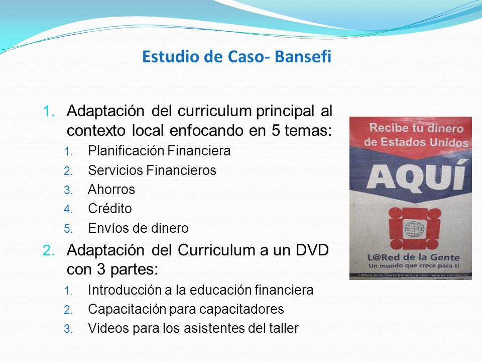 Estudio de Caso- Bansefi 1. Adaptación del curriculum principal al contexto local enfocando en 5 temas: 1. Planificación Financiera 2. Servicios Finan