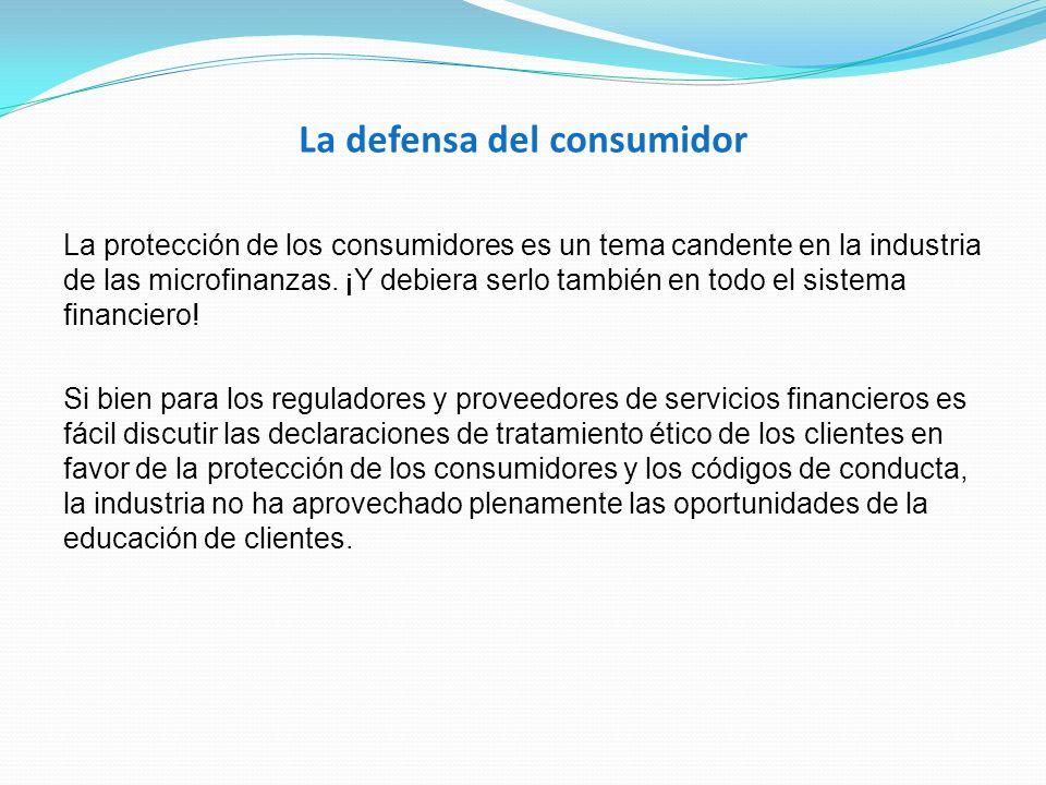 La defensa del consumidor La protección de los consumidores es un tema candente en la industria de las microfinanzas. ¡Y debiera serlo también en todo