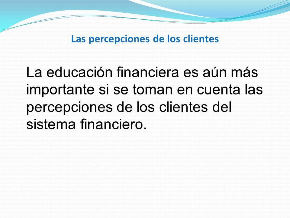 Las percepciones de los clientes La educación financiera es aún más importante si se toman en cuenta las percepciones de los clientes del sistema fina