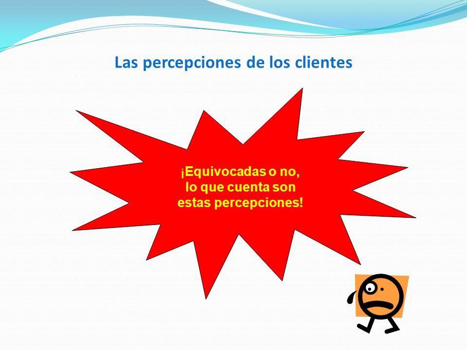 Las percepciones de los clientes ¡Equivocadas o no, lo que cuenta son estas percepciones!