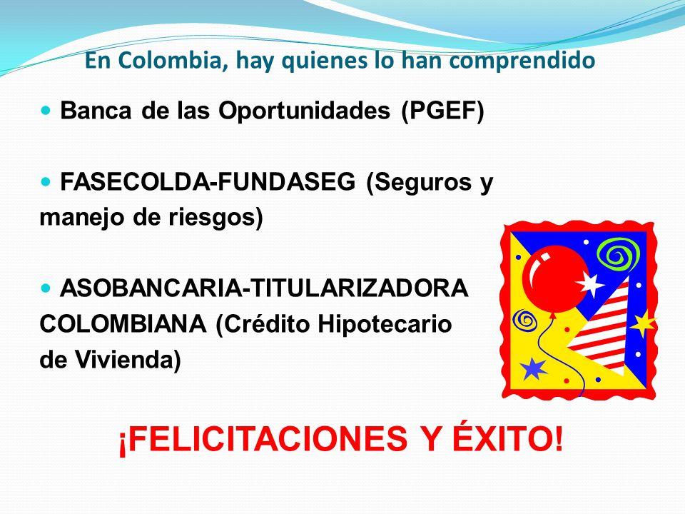 En Colombia, hay quienes lo han comprendido Banca de las Oportunidades (PGEF) FASECOLDA-FUNDASEG (Seguros y manejo de riesgos) ASOBANCARIA-TITULARIZAD