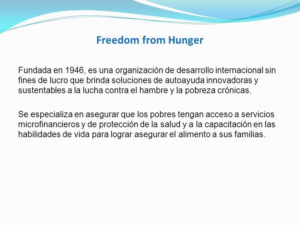 Freedom from Hunger Fundada en 1946, es una organización de desarrollo internacional sin fines de lucro que brinda soluciones de autoayuda innovadoras