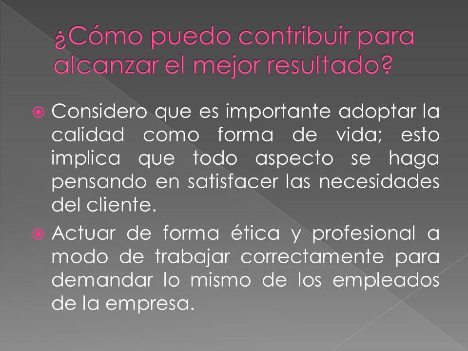 Considero que es importante adoptar la calidad como forma de vida; esto implica que todo aspecto se haga pensando en satisfacer las necesidades del cliente.