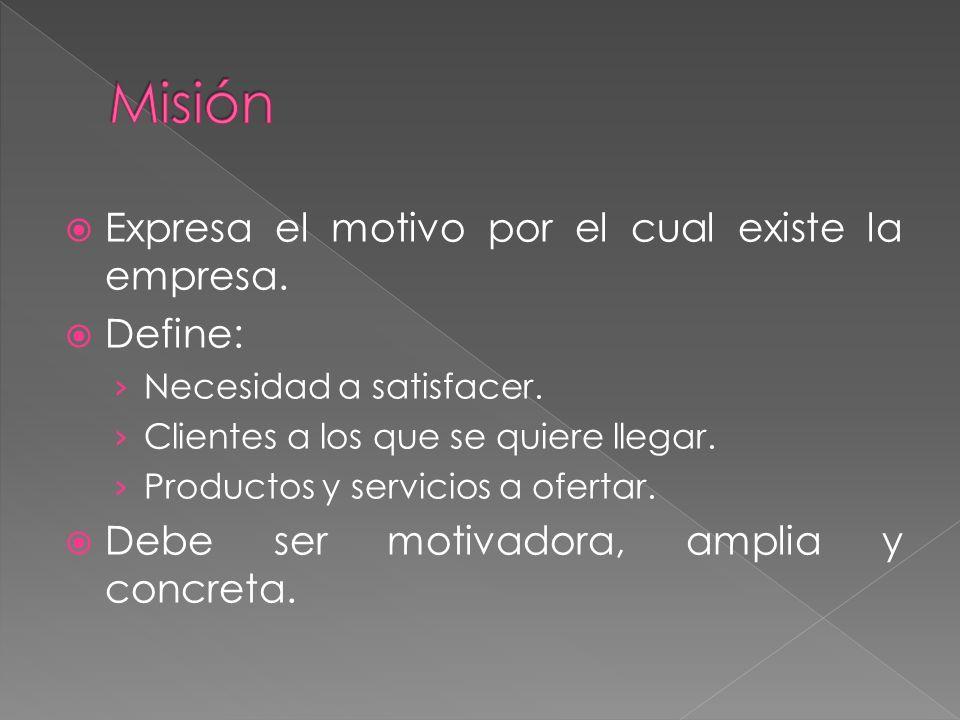 Expresa el motivo por el cual existe la empresa. Define: Necesidad a satisfacer.