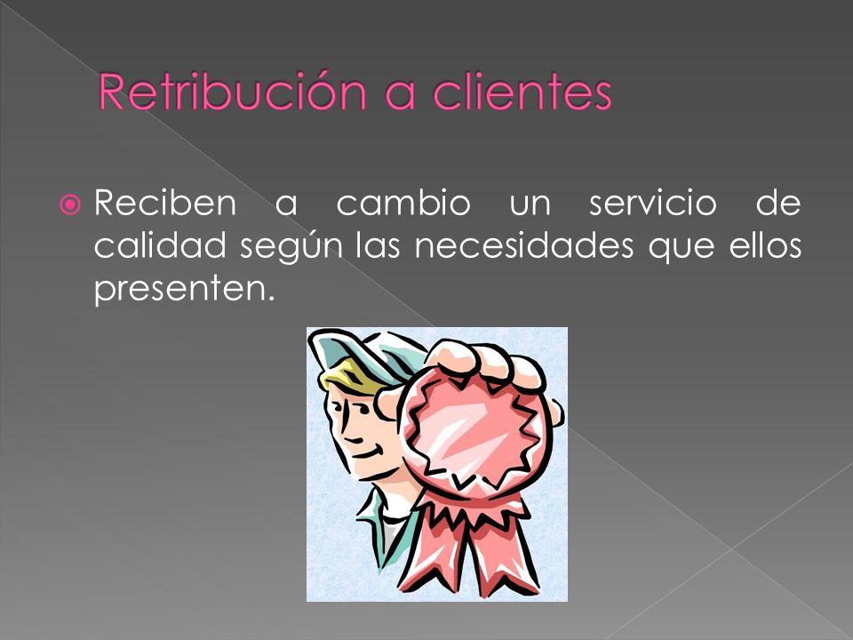 Reciben a cambio un servicio de calidad según las necesidades que ellos presenten.
