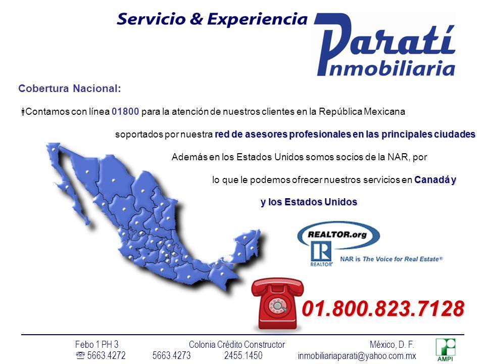 Cobertura Nacional: Contamos con línea 01800 para la atención de nuestros clientes en la República Mexicana red de asesores profesionales en las principales ciudades soportados por nuestra red de asesores profesionales en las principales ciudades Además en los Estados Unidos somos socios de la NAR, por Canadá y lo que le podemos ofrecer nuestros servicios en Canadá y y los Estados Unidos y los Estados Unidos 01.800.823.7128 Febo 1 PH 3 Colonia Crédito Constructor México, D.