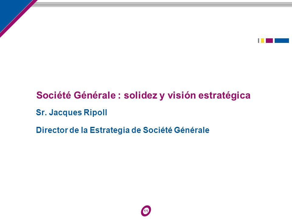 11 Société Générale : solidez y visión estratégica Sr. Jacques Ripoll Director de la Estrategia de Société Générale