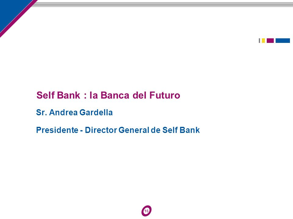 16 Self Bank : la Banca del Futuro Sr. Andrea Gardella Presidente - Director General de Self Bank