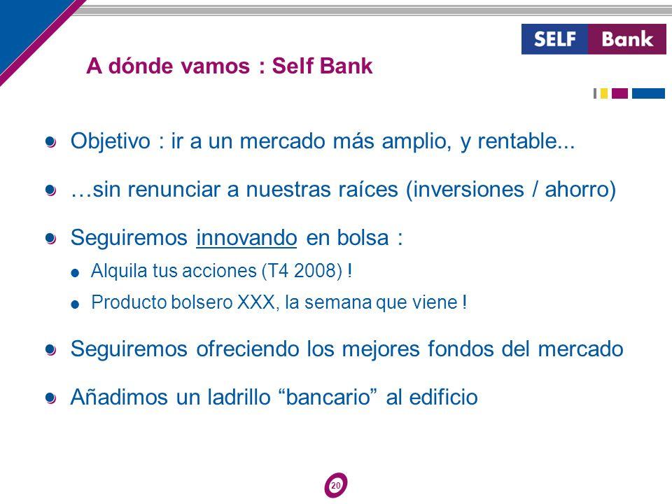 20 A dónde vamos : Self Bank Objetivo : ir a un mercado más amplio, y rentable... …sin renunciar a nuestras raíces (inversiones / ahorro) Seguiremos i