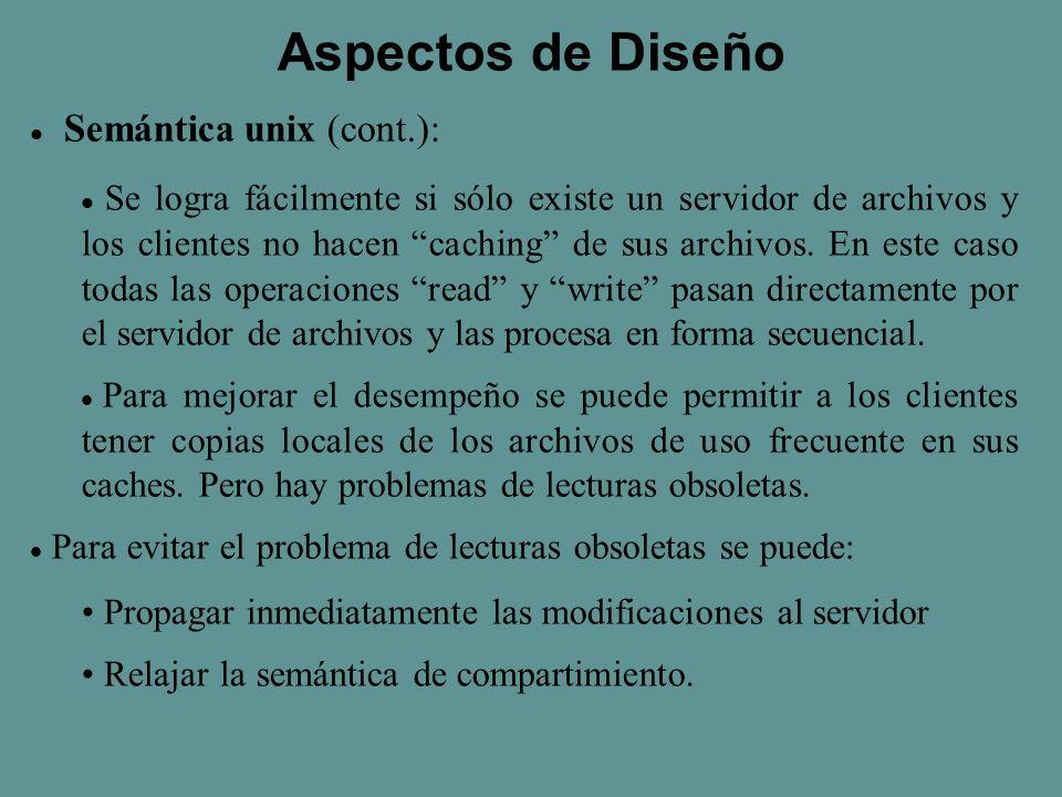 Aspectos de Diseño S emántica unix (cont.): Se logra fácilmente si sólo existe un servidor de archivos y los clientes no hacen caching de sus archivos.