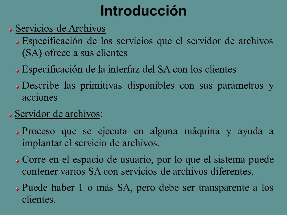 Introducción Servicios de Archivos Especificación de los servicios que el servidor de archivos (SA) ofrece a sus clientes Especificación de la interfaz del SA con los clientes Describe las primitivas disponibles con sus parámetros y acciones Servidor de archivos: Proceso que se ejecuta en alguna máquina y ayuda a implantar el servicio de archivos.