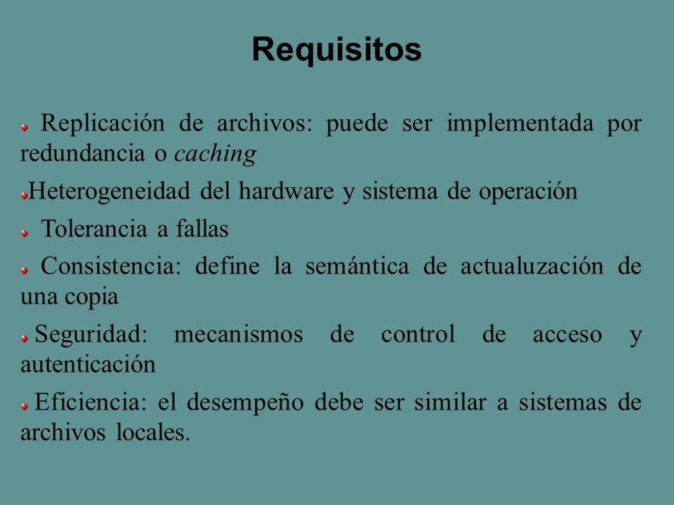 Requisitos Replicación de archivos: puede ser implementada por redundancia o caching Heterogeneidad del hardware y sistema de operación Tolerancia a fallas Consistencia: define la semántica de actualuzación de una copia Seguridad: mecanismos de control de acceso y autenticación Eficiencia: el desempeño debe ser similar a sistemas de archivos locales.