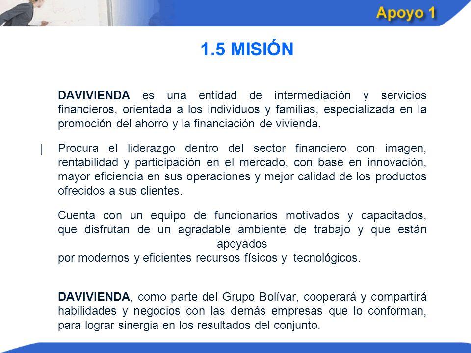1.5 MISIÓN DAVIVIENDA es una entidad de intermediación y servicios financieros, orientada a los individuos y familias, especializada en la promoción d