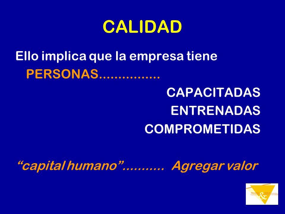 CALIDAD Ello implica que la empresa tiene PERSONAS................ CAPACITADAS ENTRENADAS COMPROMETIDAS capital humano........... Agregar valor