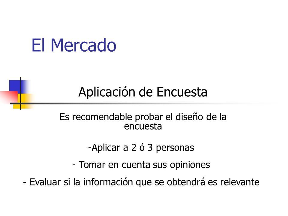 El Mercado Aplicación de Encuesta Es recomendable probar el diseño de la encuesta -Aplicar a 2 ó 3 personas - Tomar en cuenta sus opiniones - Evaluar si la información que se obtendrá es relevante