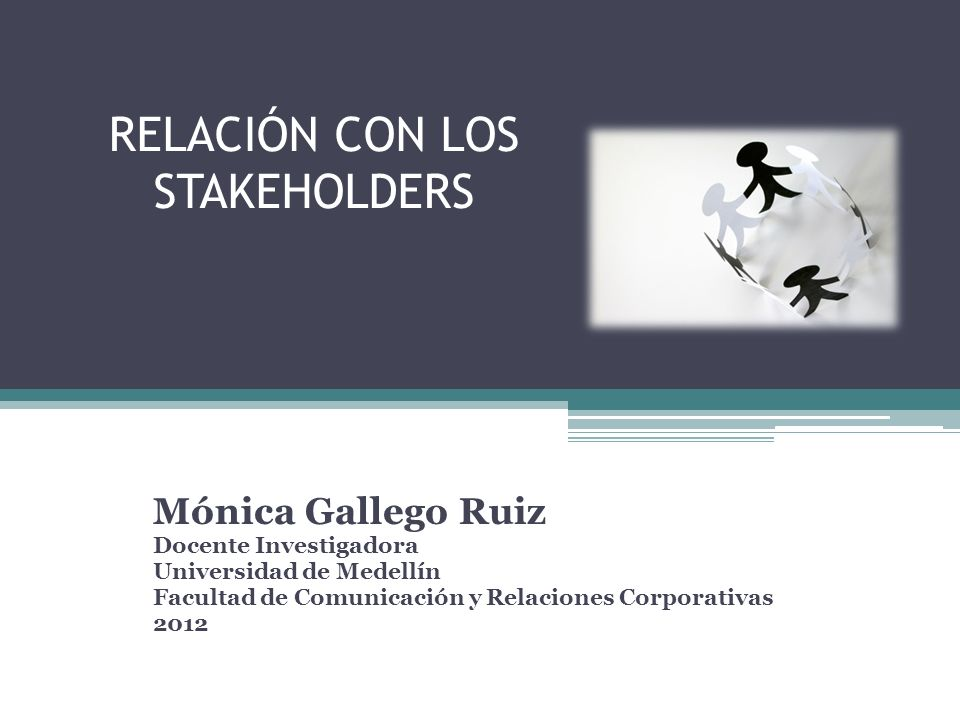 RELACIÓN CON LOS STAKEHOLDERS Mónica Gallego Ruiz Docente Investigadora Universidad de Medellín Facultad de Comunicación y Relaciones Corporativas 201