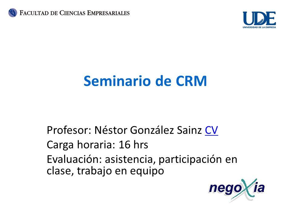 Seminario de CRM Profesor: Néstor González Sainz CVCV Carga horaria: 16 hrs Evaluación: asistencia, participación en clase, trabajo en equipo