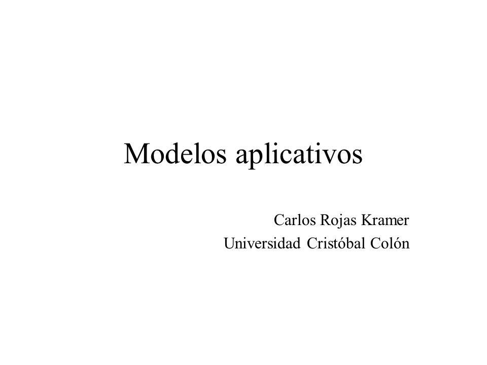 Modelos aplicativos Carlos Rojas Kramer Universidad Cristóbal Colón